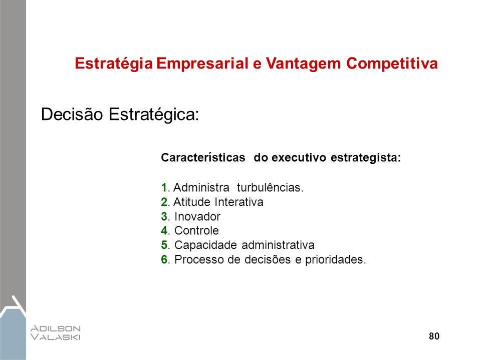 80 Estratégia Empresarial e Vantagem Competitiva Decisão Estratégica: Características do executivo estrategista: 1. Administra turbulências. 2. Atitud