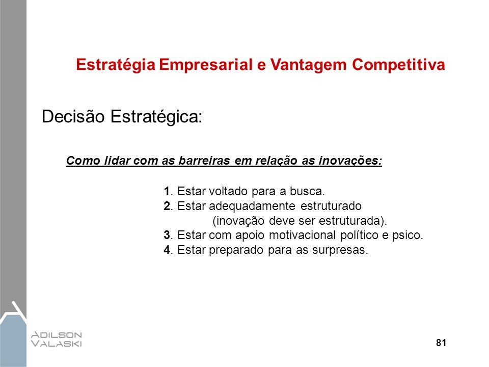 81 Estratégia Empresarial e Vantagem Competitiva Decisão Estratégica: Como lidar com as barreiras em relação as inovações: 1. Estar voltado para a bus