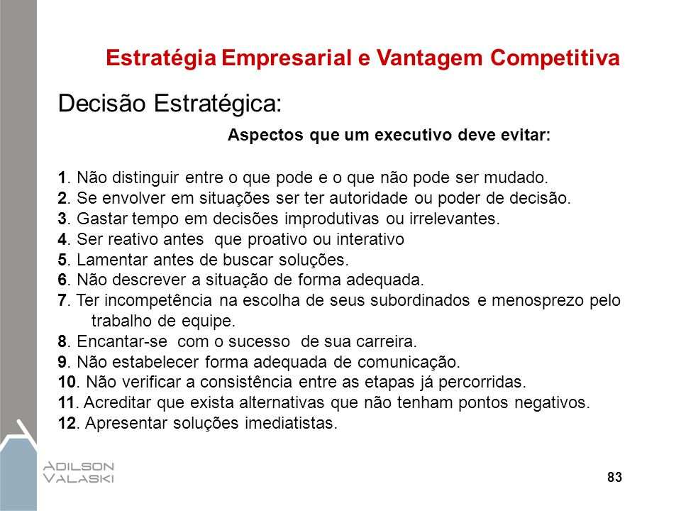 83 Estratégia Empresarial e Vantagem Competitiva Decisão Estratégica: Aspectos que um executivo deve evitar: 1. Não distinguir entre o que pode e o qu