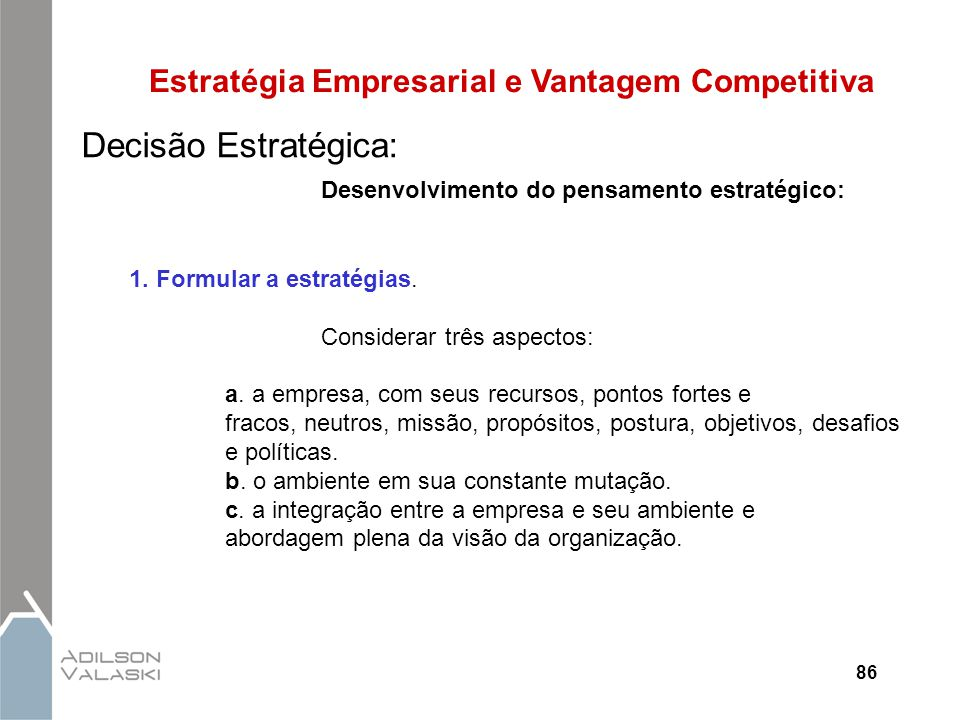 86 Estratégia Empresarial e Vantagem Competitiva Decisão Estratégica: Desenvolvimento do pensamento estratégico: 1. Formular a estratégias. Considerar