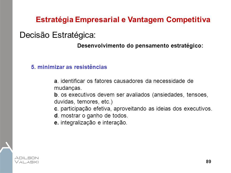 89 Estratégia Empresarial e Vantagem Competitiva Decisão Estratégica: Desenvolvimento do pensamento estratégico: 5. minimizar as resistências a. ident