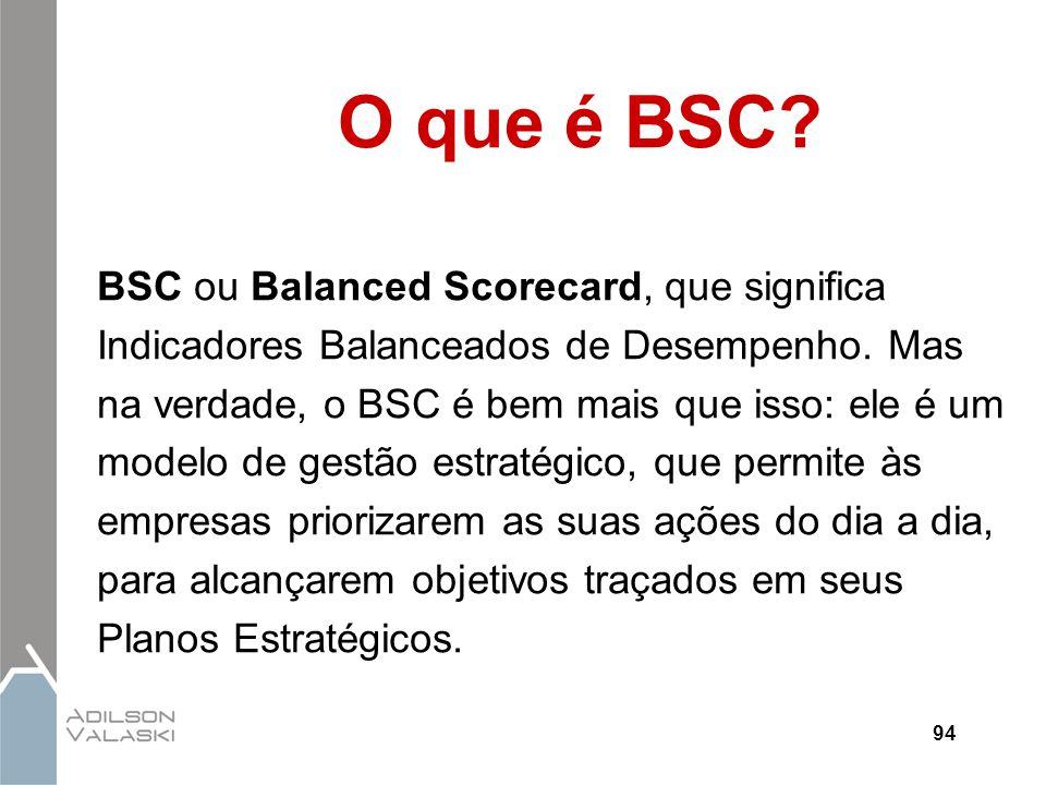 94 O que é BSC? BSC ou Balanced Scorecard, que significa Indicadores Balanceados de Desempenho. Mas na verdade, o BSC é bem mais que isso: ele é um mo