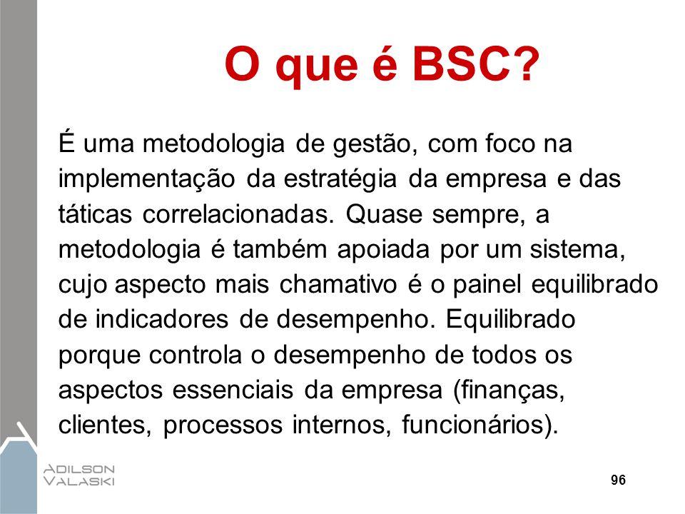 96 O que é BSC? É uma metodologia de gestão, com foco na implementação da estratégia da empresa e das táticas correlacionadas. Quase sempre, a metodol