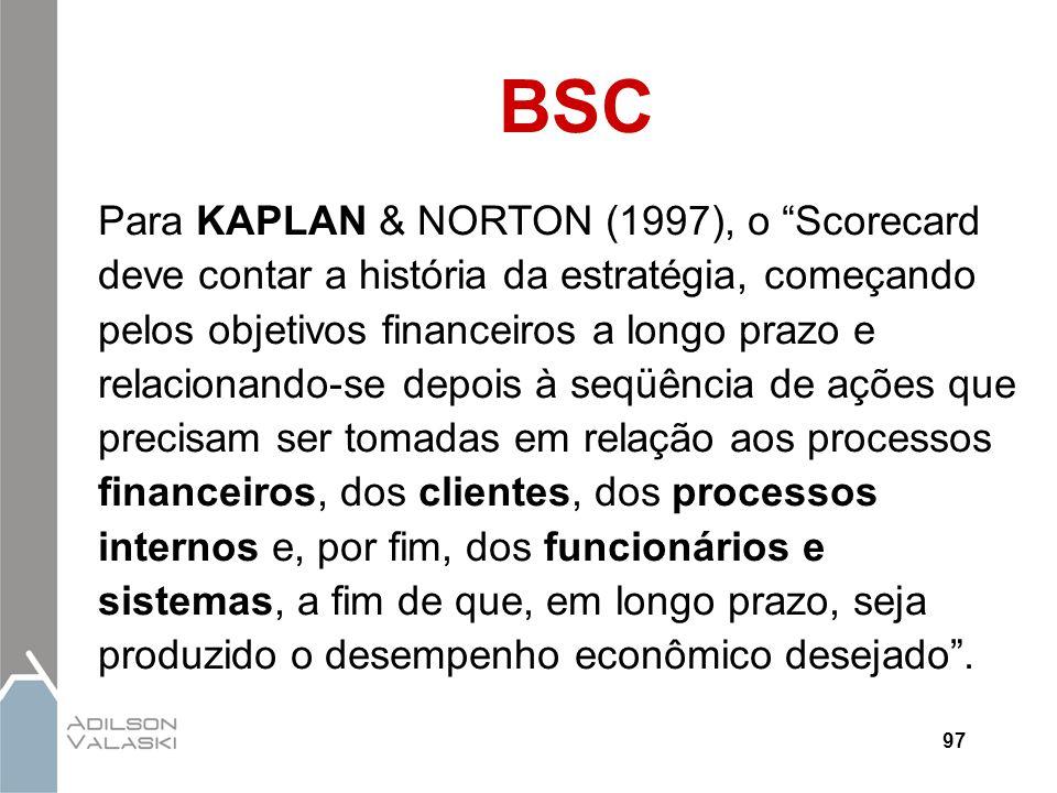 """97 BSC Para KAPLAN & NORTON (1997), o """"Scorecard deve contar a história da estratégia, começando pelos objetivos financeiros a longo prazo e relaciona"""