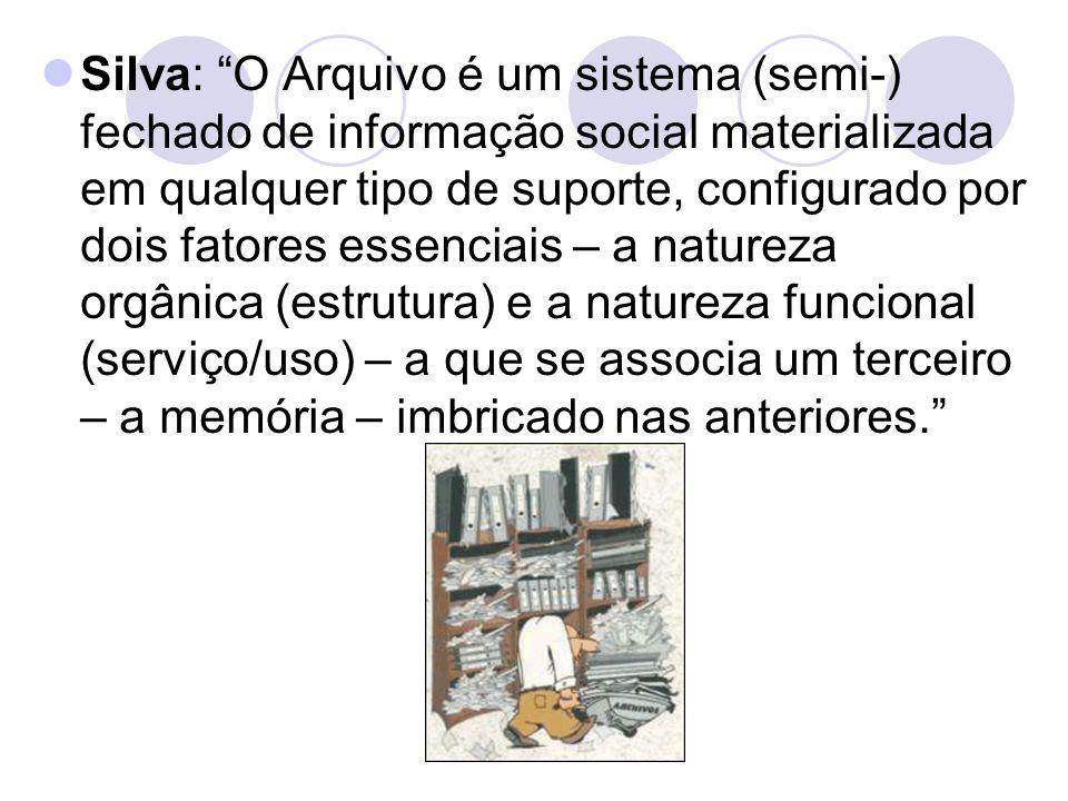 """Silva: """"O Arquivo é um sistema (semi-) fechado de informação social materializada em qualquer tipo de suporte, configurado por dois fatores essenciais"""