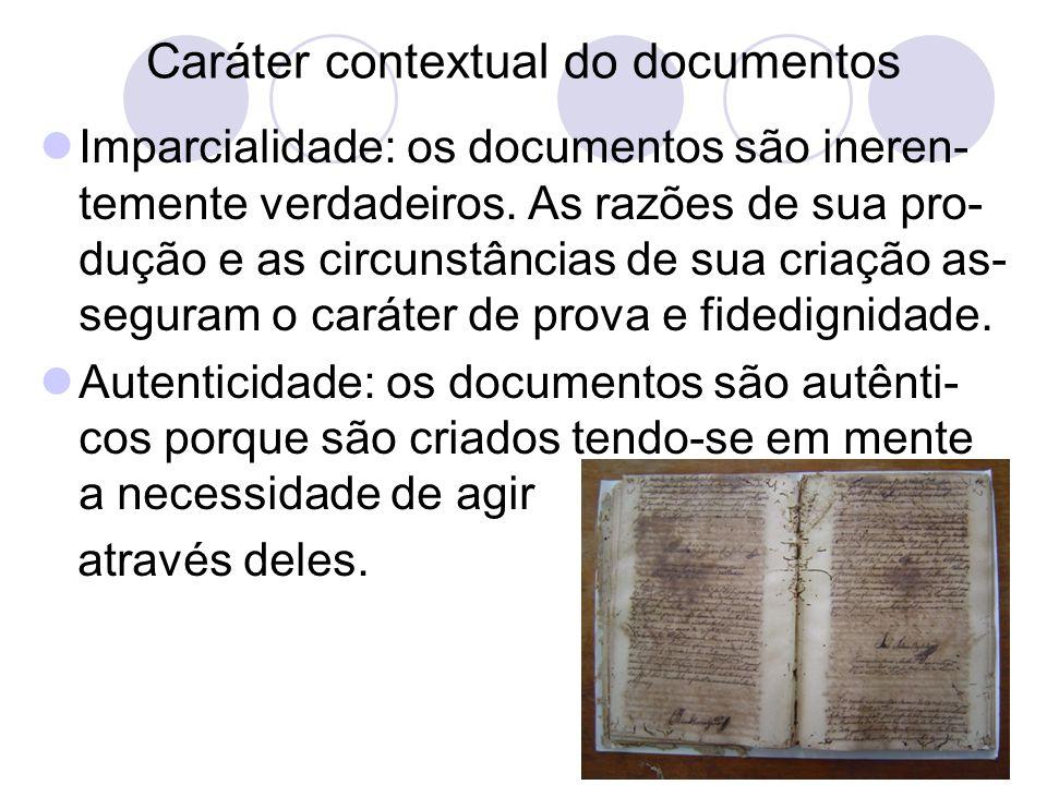 Caráter contextual do documentos Imparcialidade: os documentos são ineren- temente verdadeiros. As razões de sua pro- dução e as circunstâncias de sua