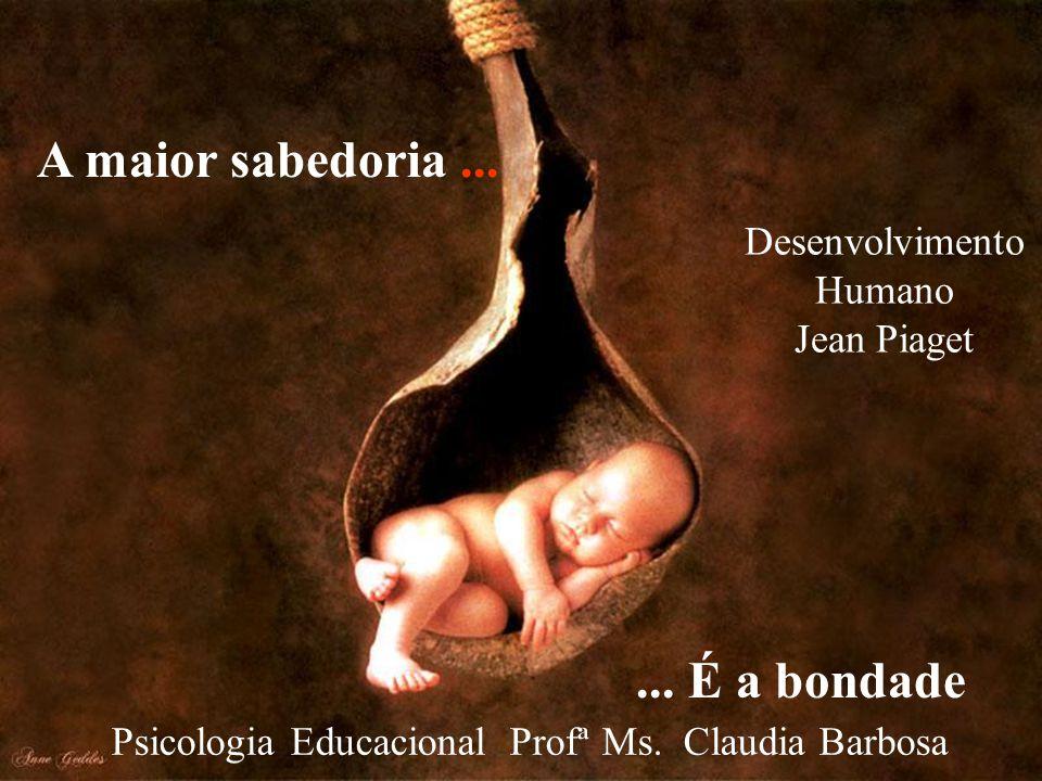 A maior sabedoria......É a bondade Psicologia Educacional Profª Ms.