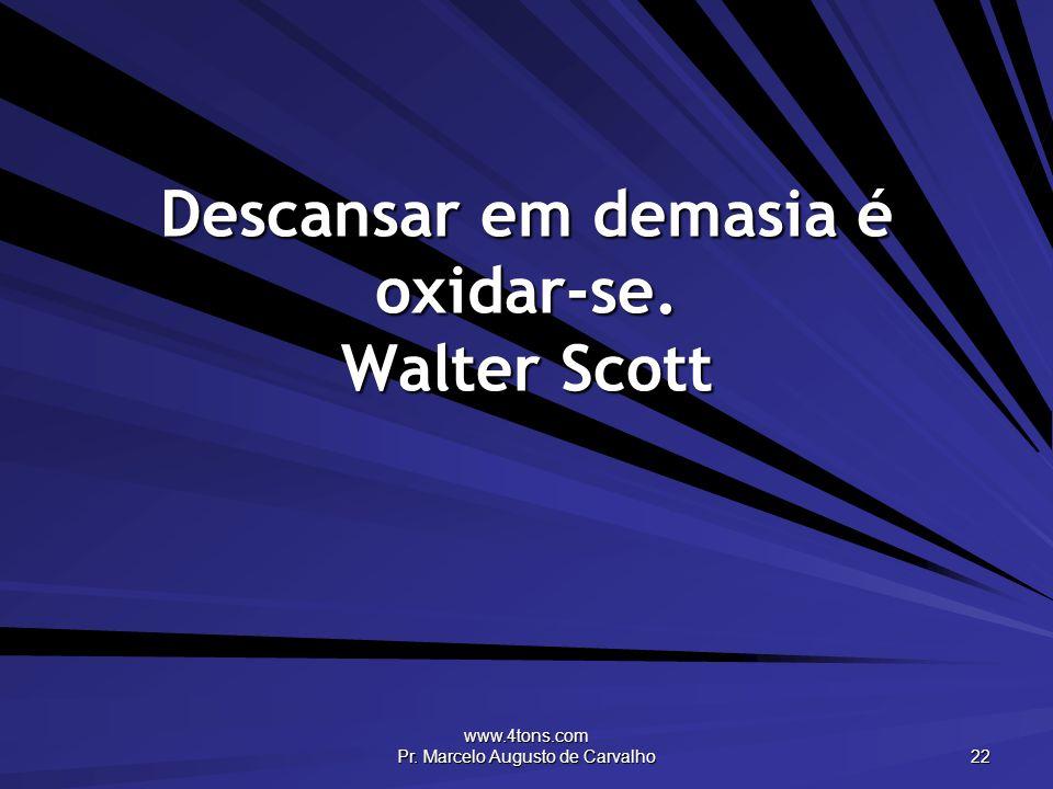 www.4tons.com Pr. Marcelo Augusto de Carvalho 22 Descansar em demasia é oxidar-se. Walter Scott