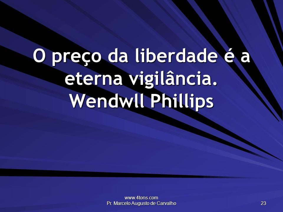 www.4tons.com Pr. Marcelo Augusto de Carvalho 23 O preço da liberdade é a eterna vigilância.