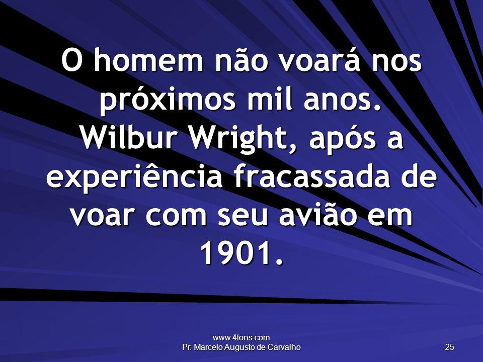 www.4tons.com Pr. Marcelo Augusto de Carvalho 25 O homem não voará nos próximos mil anos.
