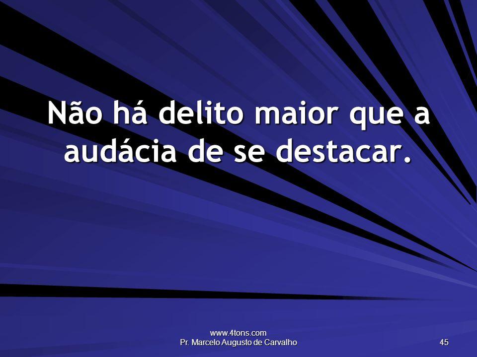 www.4tons.com Pr. Marcelo Augusto de Carvalho 45 Não há delito maior que a audácia de se destacar.