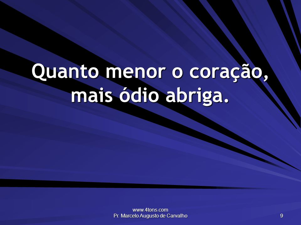 www.4tons.com Pr. Marcelo Augusto de Carvalho 9 Quanto menor o coração, mais ódio abriga.