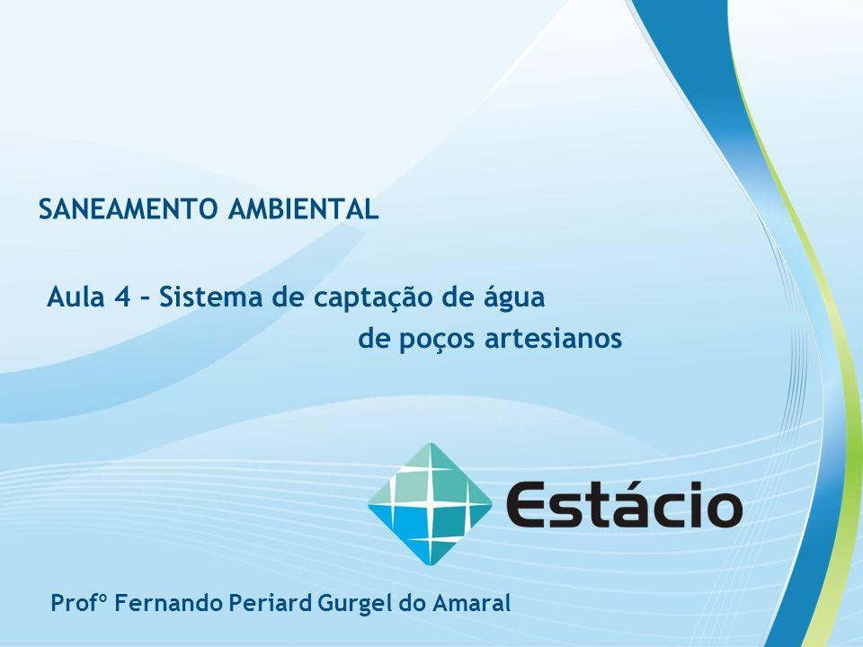 SANEAMENTO AMBIENTAL Aula 4 – Sistema de captação de água de poços artesianos Profº Fernando Periard Gurgel do Amaral