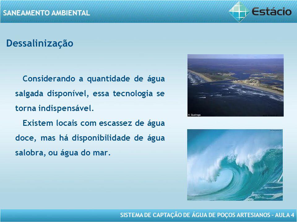 SISTEMA DE CAPTAÇÃO DE ÁGUA DE POÇOS ARTESIANOS – AULA 4 SANEAMENTO AMBIENTAL Dessalinização Considerando a quantidade de água salgada disponível, ess