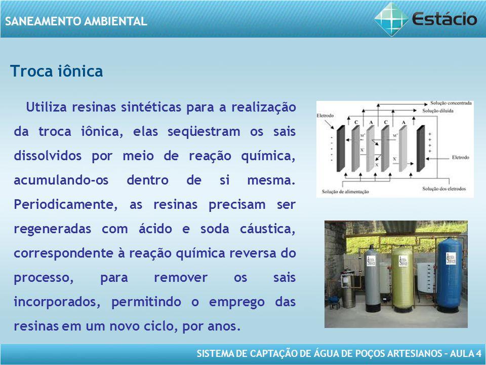 SISTEMA DE CAPTAÇÃO DE ÁGUA DE POÇOS ARTESIANOS – AULA 4 SANEAMENTO AMBIENTAL Troca iônica Utiliza resinas sintéticas para a realização da troca iônic