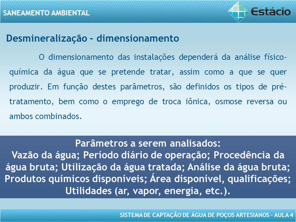 SISTEMA DE CAPTAÇÃO DE ÁGUA DE POÇOS ARTESIANOS – AULA 4 SANEAMENTO AMBIENTAL Desmineralização - dimensionamento O dimensionamento das instalações dep