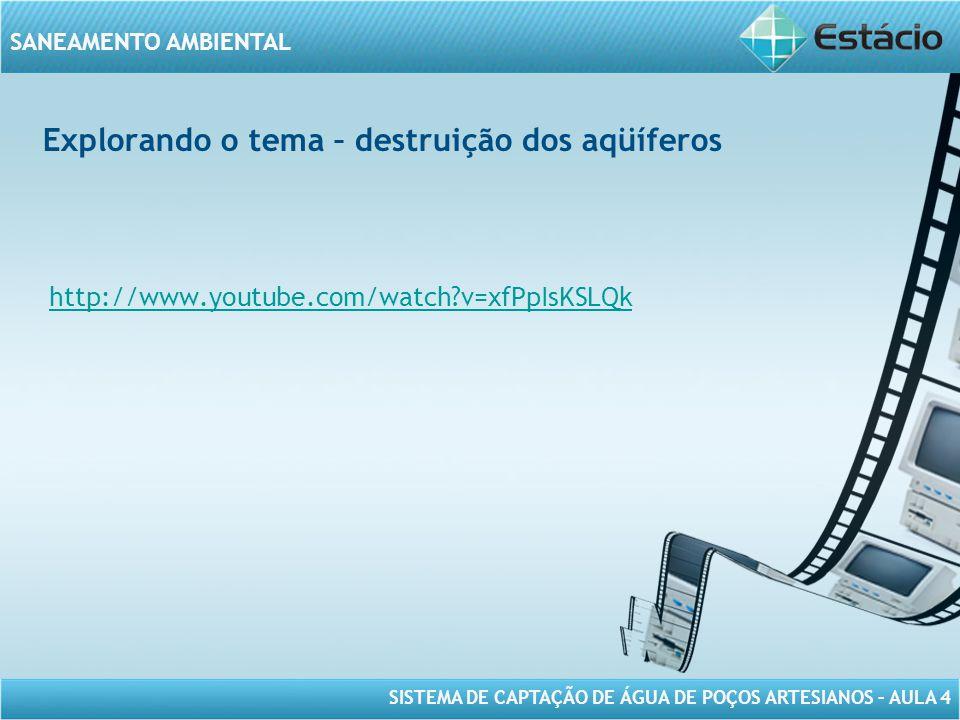 SISTEMA DE CAPTAÇÃO DE ÁGUA DE POÇOS ARTESIANOS – AULA 4 SANEAMENTO AMBIENTAL Explorando o tema – destruição dos aqüíferos http://www.youtube.com/watc