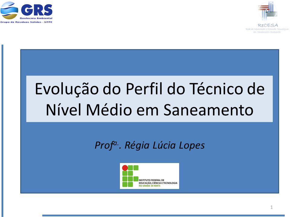 Evolução do Perfil do Técnico de Nível Médio em Saneamento Prof a.. Régia Lúcia Lopes 1