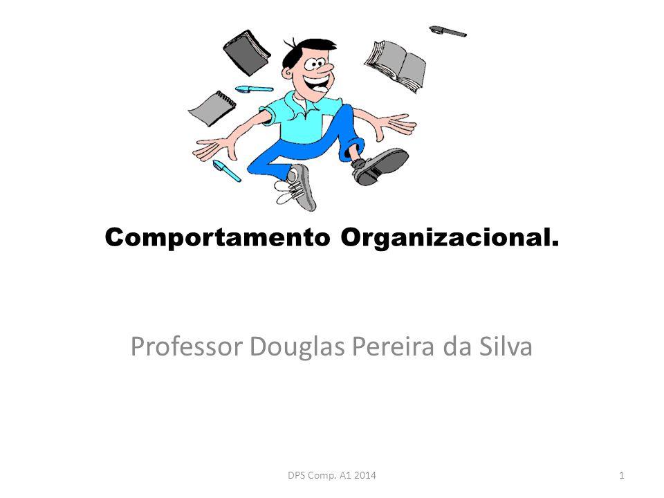 Comportamento Organizacional. Professor Douglas Pereira da Silva 1DPS Comp. A1 2014