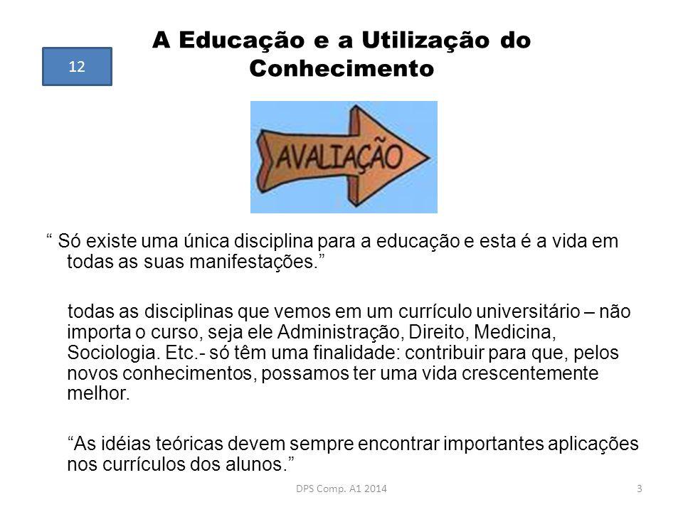 """A Educação e a Utilização do Conhecimento """" Só existe uma única disciplina para a educação e esta é a vida em todas as suas manifestações."""" todas as d"""