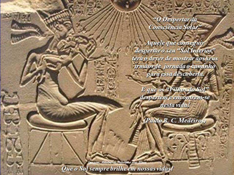 Que o Sol sempre brilhe em nossas vidas! ☼ O Futuro da Humanidade e a Civilização Solar Akhenaton, que foi um verdadeiro Príncipe da Paz, deixou-nos u
