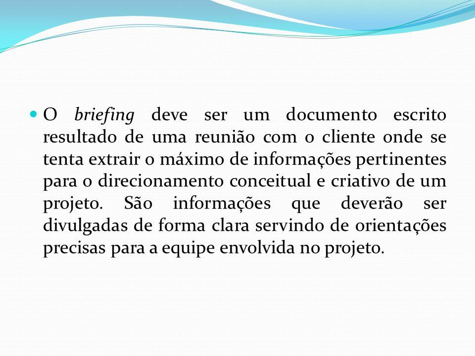 O briefing deve ser um documento escrito resultado de uma reunião com o cliente onde se tenta extrair o máximo de informações pertinentes para o direc