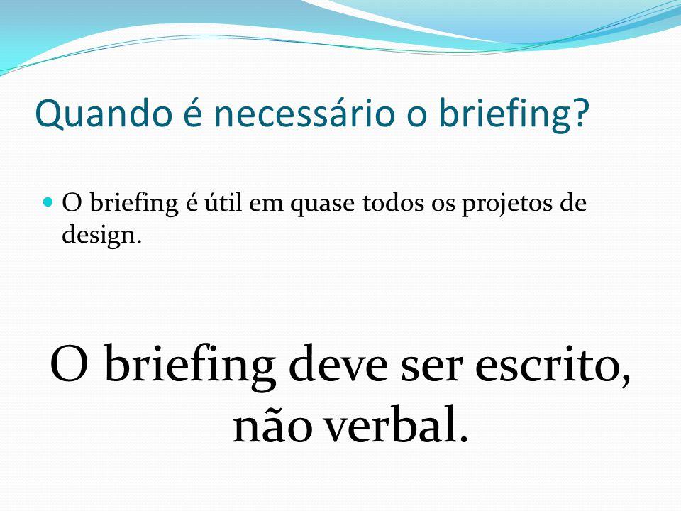 Quando é necessário o briefing? O briefing é útil em quase todos os projetos de design. O briefing deve ser escrito, não verbal.