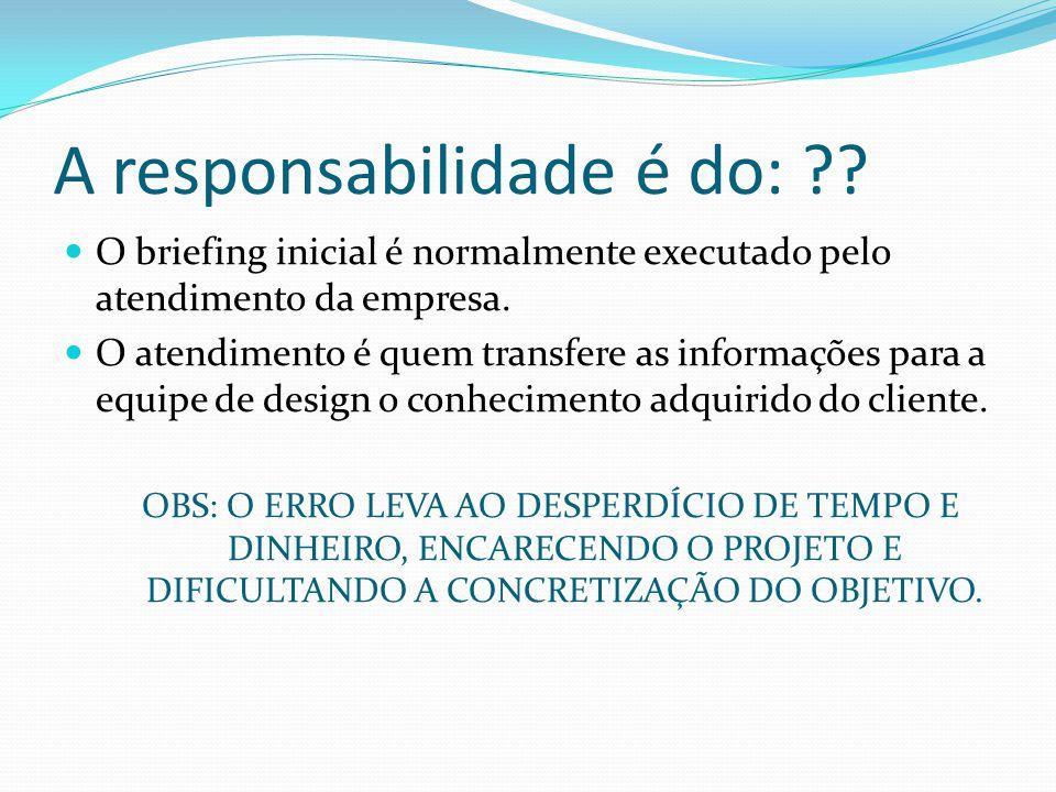 A responsabilidade é do: ?? O briefing inicial é normalmente executado pelo atendimento da empresa. O atendimento é quem transfere as informações para