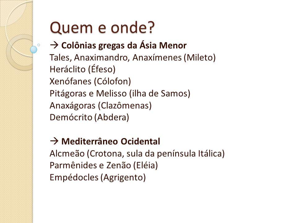 Quem e onde?  Colônias gregas da Ásia Menor Tales, Anaximandro, Anaxímenes (Mileto) Heráclito (Éfeso) Xenófanes (Cólofon) Pitágoras e Melisso (ilha d