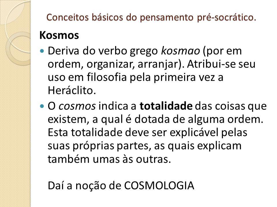 Conceitos básicos do pensamento pré-socrático. Kosmos Deriva do verbo grego kosmao (por em ordem, organizar, arranjar). Atribui-se seu uso em filosofi