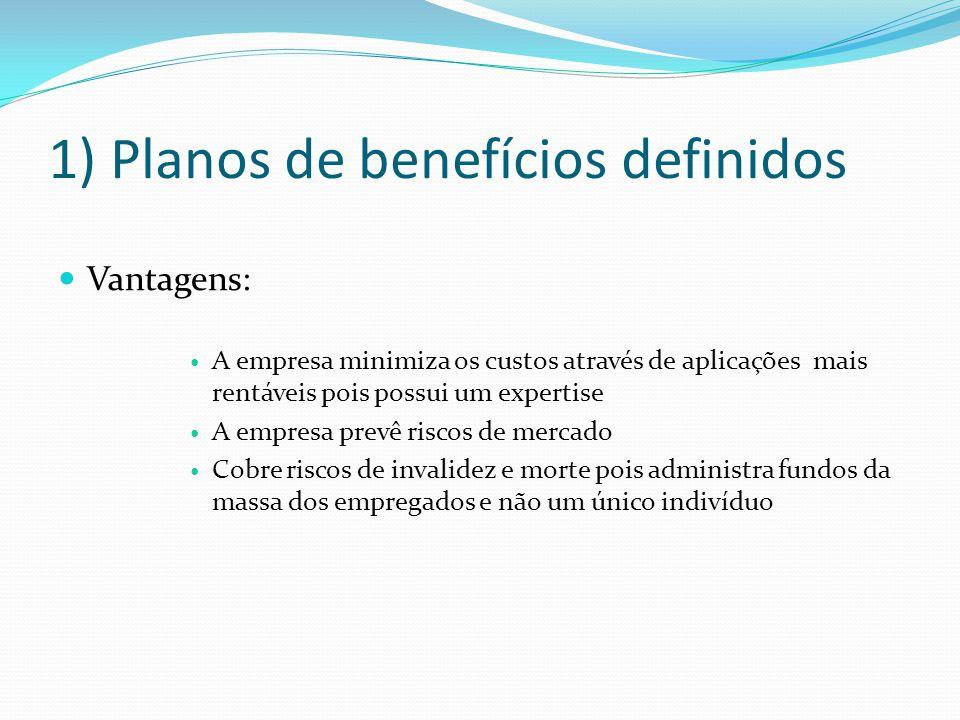 1) Planos de benefícios definidos Vantagens: A empresa minimiza os custos através de aplicações mais rentáveis pois possui um expertise A empresa prev