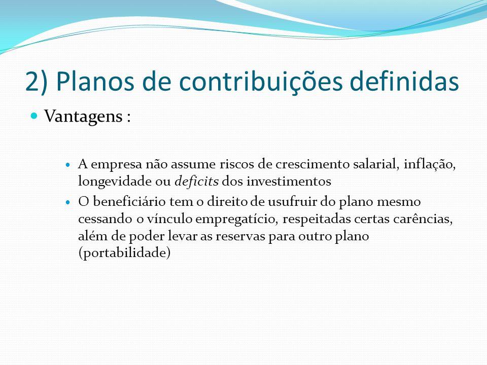 2) Planos de contribuições definidas Vantagens : A empresa não assume riscos de crescimento salarial, inflação, longevidade ou deficits dos investimen