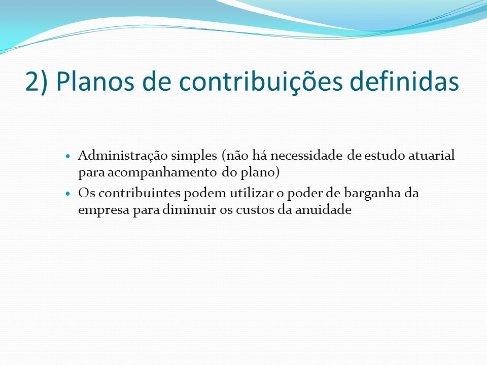 2) Planos de contribuições definidas Administração simples (não há necessidade de estudo atuarial para acompanhamento do plano) Os contribuintes podem