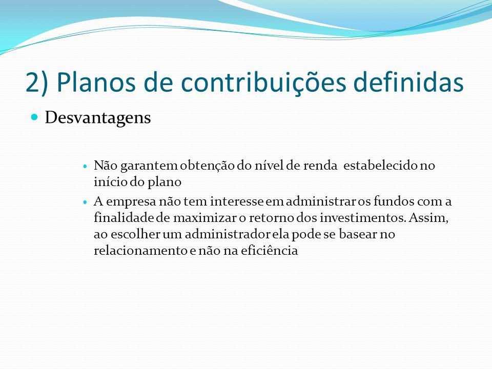 2) Planos de contribuições definidas Desvantagens Não garantem obtenção do nível de renda estabelecido no início do plano A empresa não tem interesse