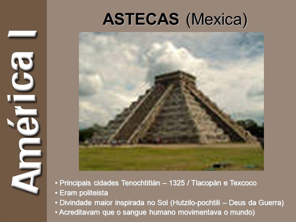 ASTECAS (Mexica) Principais cidades Tenochtitlán – 1325 / Tlacopán e Texcoco Eram politeista Divindade maior inspirada no Sol (Hutzilo-pochtili – Deus da Guerra) Acreditavam que o sangue humano movimentava o mundo)