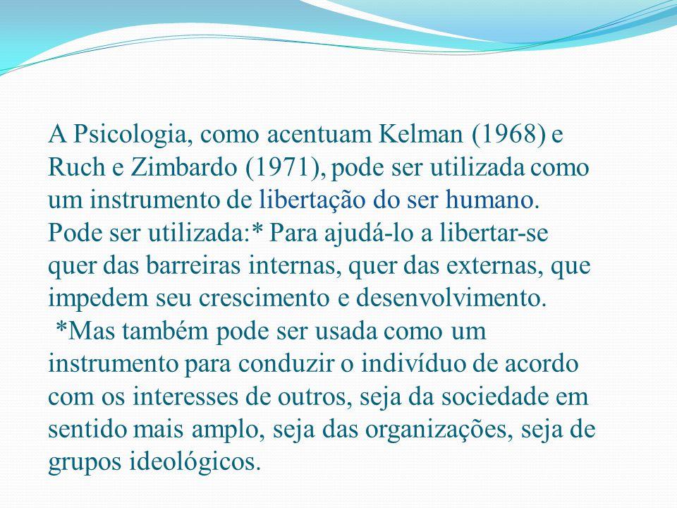 A Psicologia, como acentuam Kelman (1968) e Ruch e Zimbardo (1971), pode ser utilizada como um instrumento de libertação do ser humano. Pode ser utili
