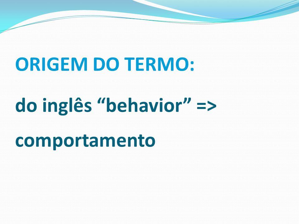 """ORIGEM DO TERMO: do inglês """"behavior"""" => comportamento"""