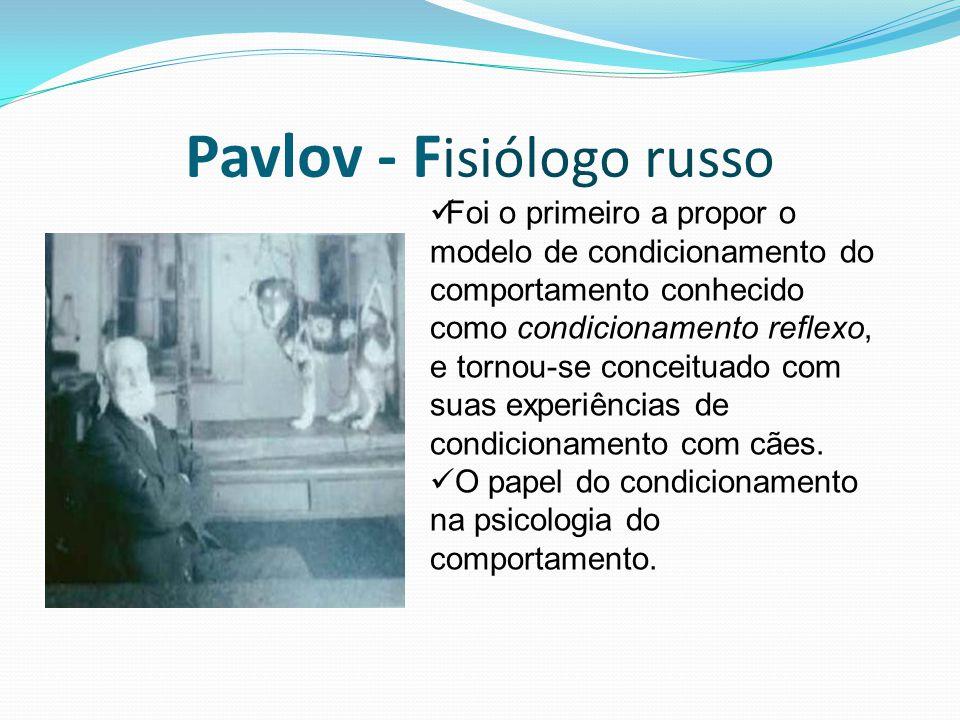 Pavlov - F isiólogo russo Foi o primeiro a propor o modelo de condicionamento do comportamento conhecido como condicionamento reflexo, e tornou-se con