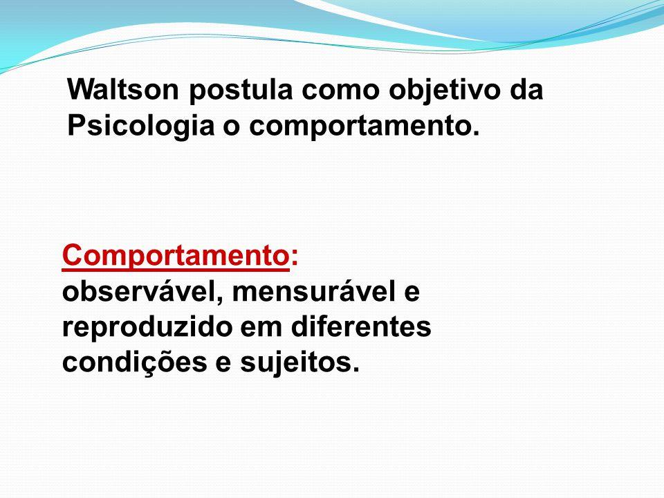 Waltson postula como objetivo da Psicologia o comportamento. Comportamento: observável, mensurável e reproduzido em diferentes condições e sujeitos.