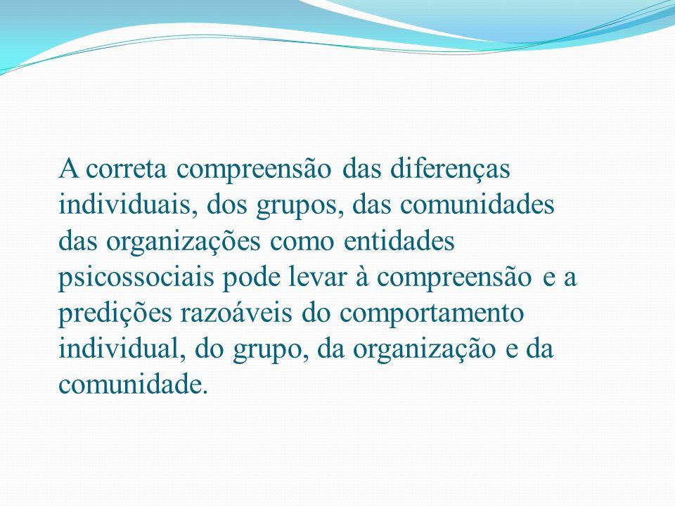 A correta compreensão das diferenças individuais, dos grupos, das comunidades das organizações como entidades psicossociais pode levar à compreensão e