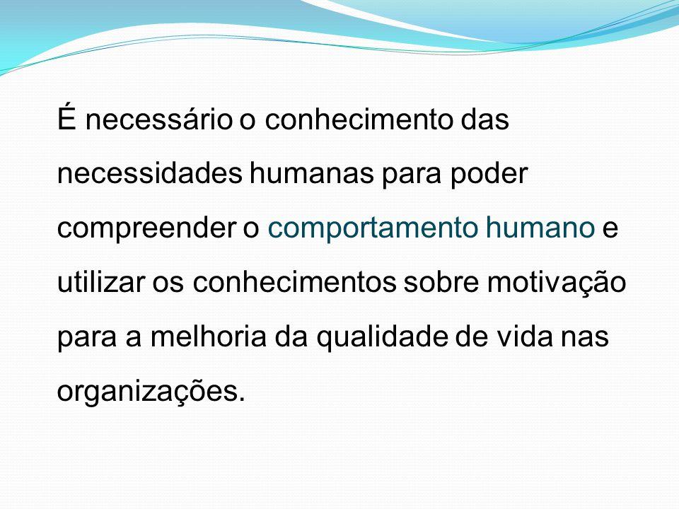 É necessário o conhecimento das necessidades humanas para poder compreender o comportamento humano e utilizar os conhecimentos sobre motivação para a
