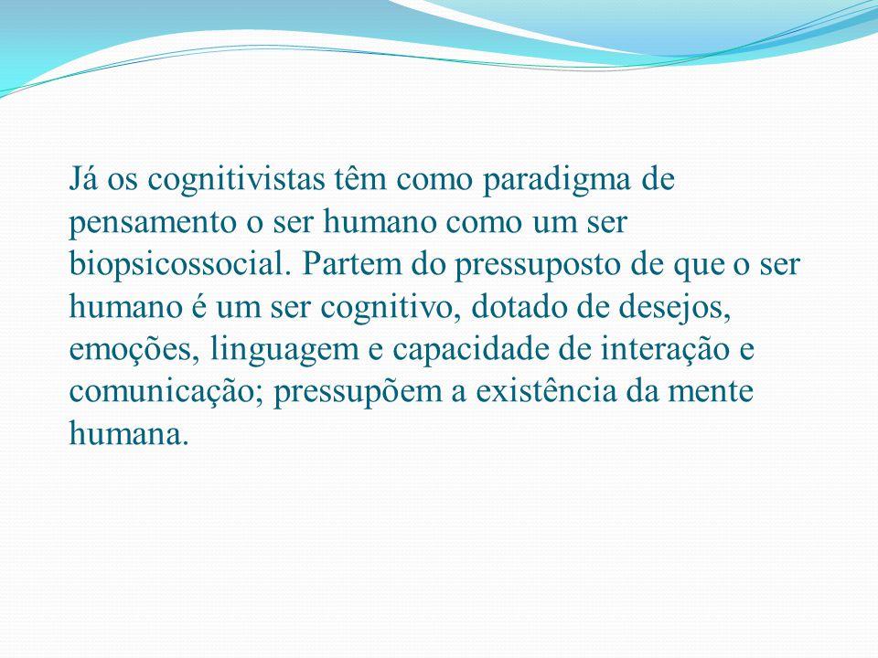 Já os cognitivistas têm como paradigma de pensamento o ser humano como um ser biopsicossocial. Partem do pressuposto de que o ser humano é um ser cogn