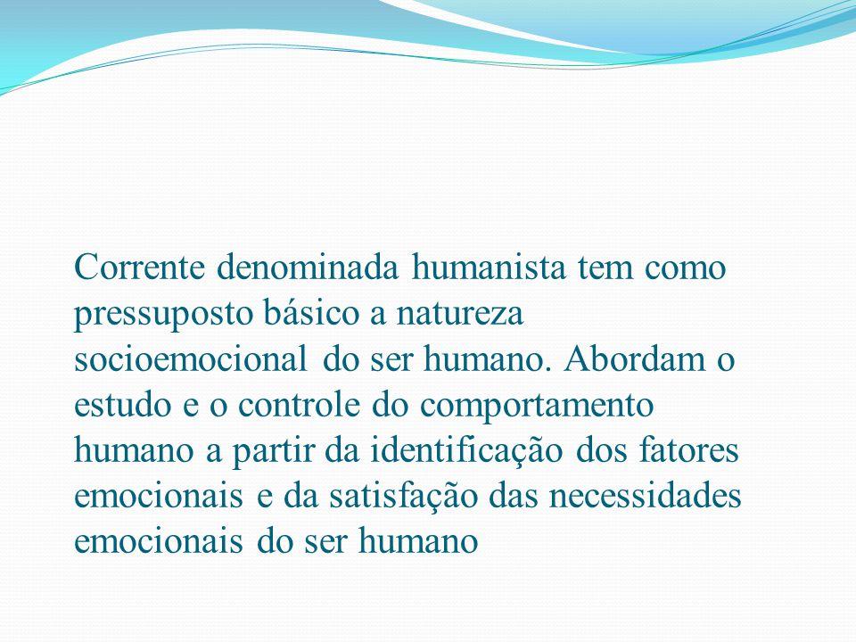 Corrente denominada humanista tem como pressuposto básico a natureza socioemocional do ser humano. Abordam o estudo e o controle do comportamento huma