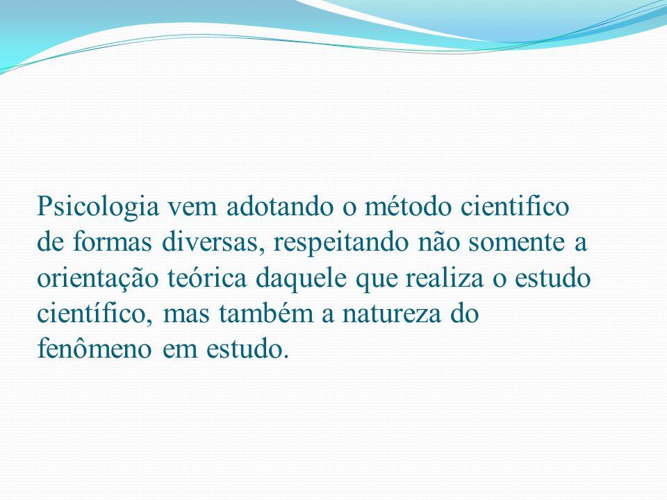Psicologia vem adotando o método cientifico de formas diversas, respeitando não somente a orientação teórica daquele que realiza o estudo científico,