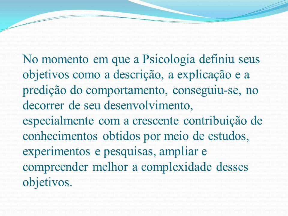 No momento em que a Psicologia definiu seus objetivos como a descrição, a explicação e a predição do comportamento, conseguiu-se, no decorrer de seu d