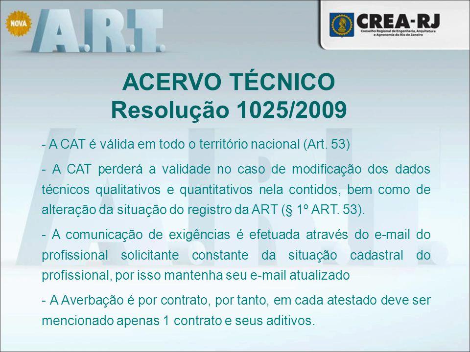 ACERVO TÉCNICO Resolução 1025/2009 - A CAT é válida em todo o território nacional (Art. 53) - A CAT perderá a validade no caso de modificação dos dado