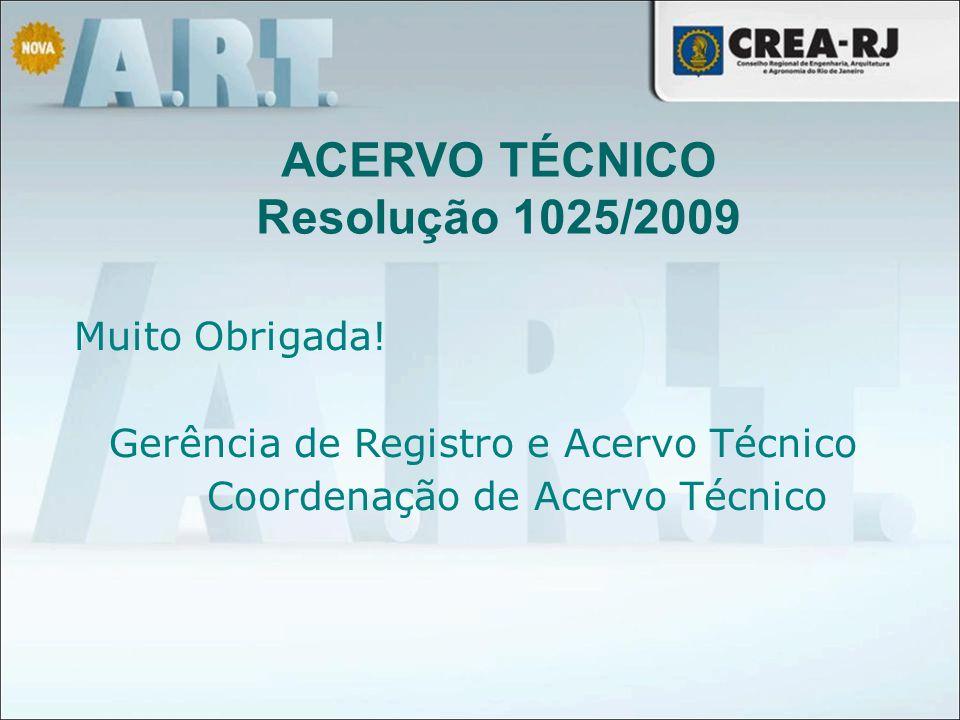 Muito Obrigada! Gerência de Registro e Acervo Técnico Coordenação de Acervo Técnico ACERVO TÉCNICO Resolução 1025/2009