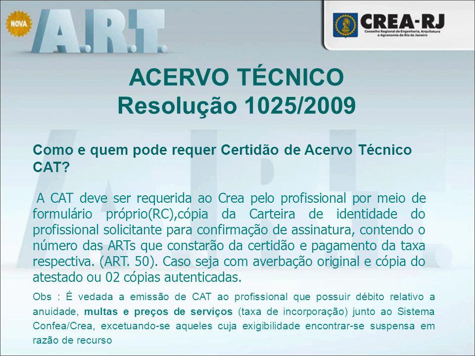 ACERVO TÉCNICO Resolução 1025/2009 Como e quem pode requer Certidão de Acervo Técnico CAT? A CAT deve ser requerida ao Crea pelo profissional por meio