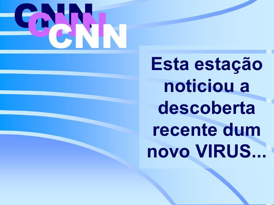 Esta estação noticiou a descoberta recente dum novo VIRUS... CNN