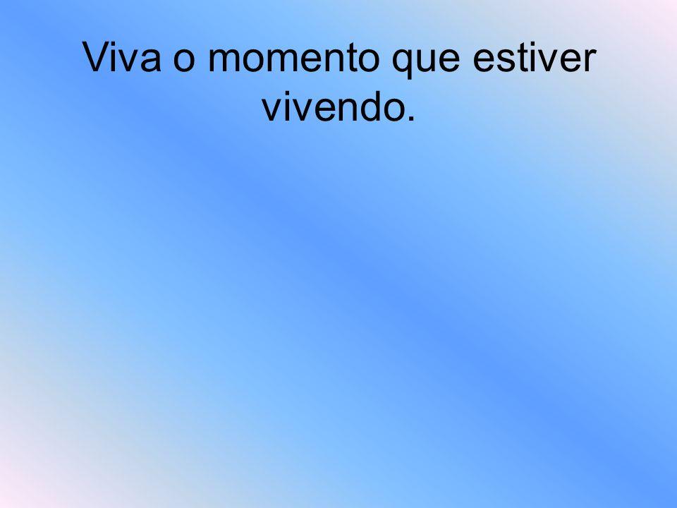 Viva o momento que estiver vivendo.